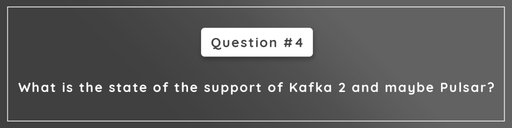 What is the state of the support of Kafka 2 and maybe Pulsar?